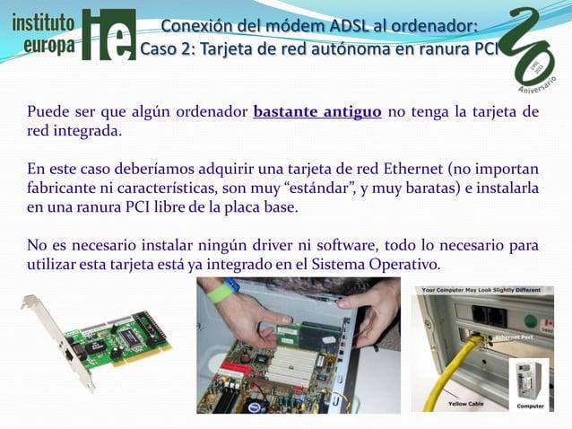 Conexión del módem ADSL al ordenador:                 Caso 2: Tarjeta de red autónoma en ranura PCIPuede ser que algún ord...