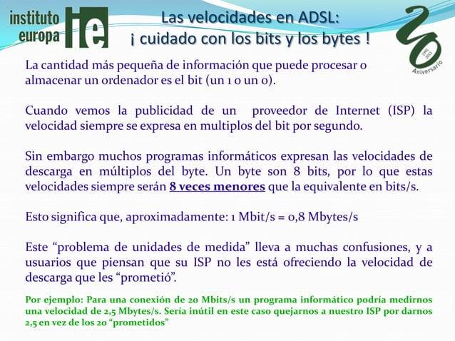 Las velocidades en ADSL:                       ¡ cuidado con los bits y los bytes !La cantidad más pequeña de información ...