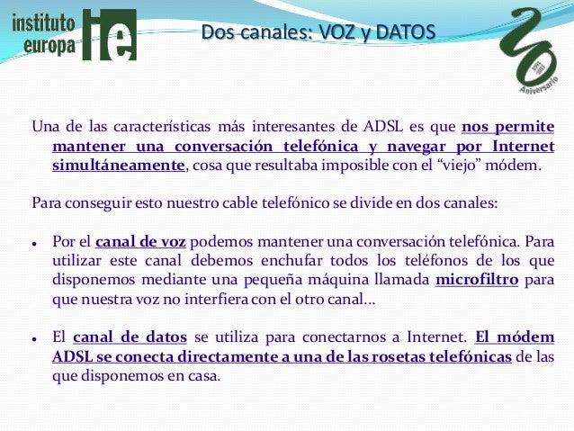 Dos canales: VOZ y DATOSUna de las características más interesantes de ADSL es que nos permite  mantener una conversación ...