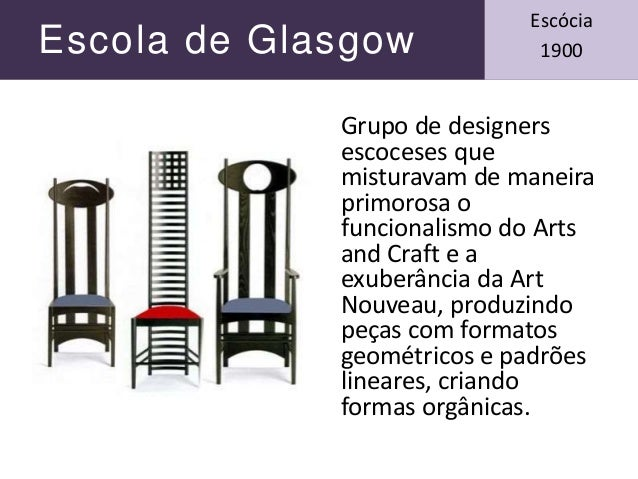 Escola de Glasgow Escócia 1900 Grupo de designers escoceses que misturavam de maneira primorosa o funcionalismo do Arts an...