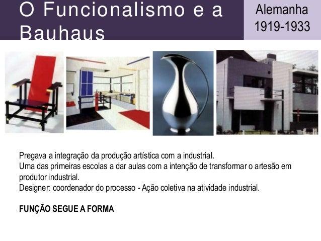 O Funcionalismo e a Bauhaus Pregava a integração da produção artística com a industrial. Uma das primeiras escolas a dar a...