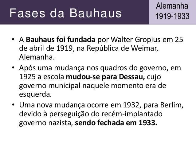 Fases da Bauhaus • A Bauhaus foi fundada por Walter Gropius em 25 de abril de 1919, na República de Weimar, Alemanha. • Ap...