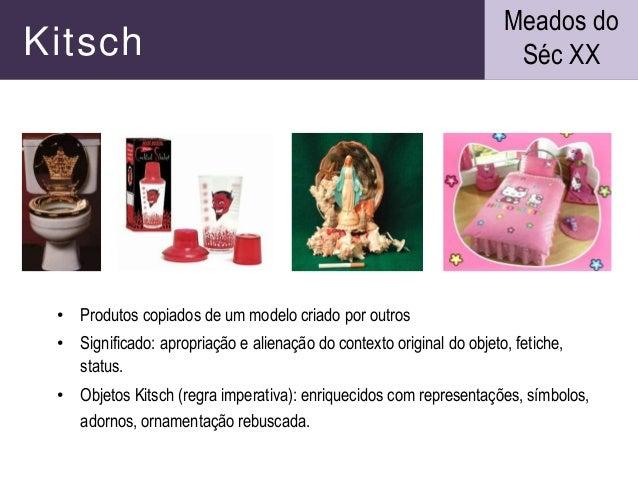 Kitsch • Produtos copiados de um modelo criado por outros • Significado: apropriação e alienação do contexto original do o...
