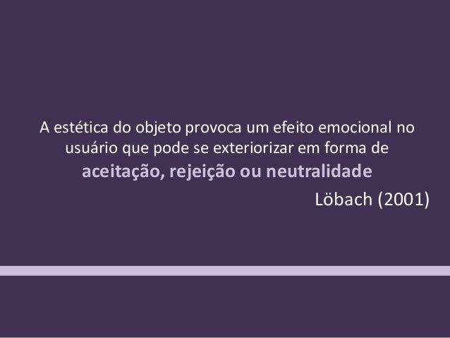 """""""A estética do objeto provoca um efeito emocional no usuário que pode se exteriorizar em forma de aceitação, rejeição ou n..."""