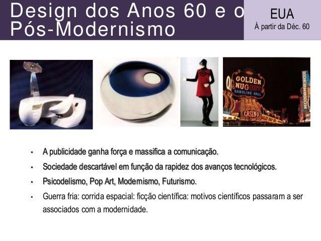 Design dos Anos 60 e o Pós-Modernismo • A publicidade ganha força e massifica a comunicação. • Sociedade descartável em fu...