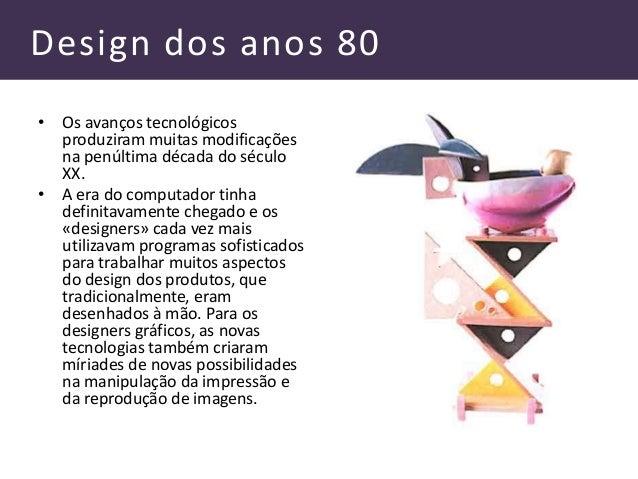Design dos anos 80 • Os avanços tecnológicos produziram muitas modificações na penúltima década do século XX. • A era do c...