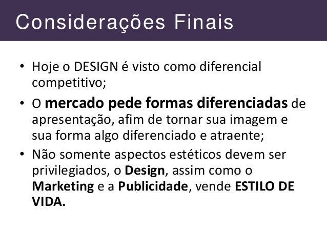 Considerações Finais • Hoje o DESIGN é visto como diferencial competitivo; • O mercado pede formas diferenciadas de aprese...
