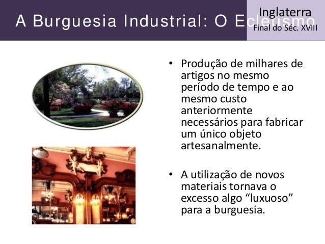 A Burguesia Industrial: O Ecletismo Inglaterra Final do Séc. XVIII • Produção de milhares de artigos no mesmo período de t...