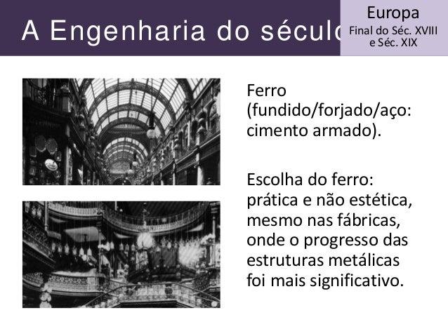 A Engenharia do século XIX Ferro (fundido/forjado/aço: cimento armado). Escolha do ferro: prática e não estética, mesmo na...