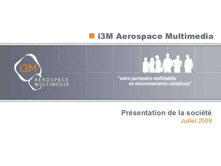 <ul><li>i3M Aerospace Multimedia </li></ul>Présentation de la société Juillet 2009