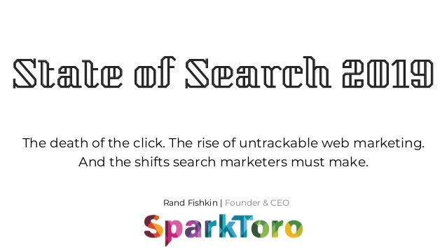 Rand Fishkin | Founder & CEO State of Search 2019 The death of the click. The rise of untrackable web marketing. And the s...