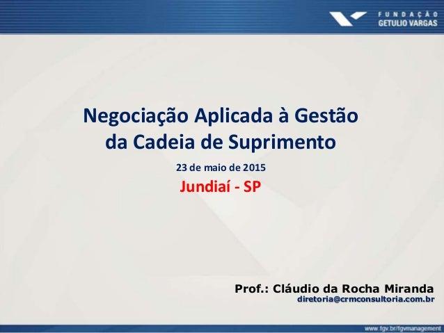 Negociação Aplicada à Gestão da Cadeia de Suprimento 23 de maio de 2015 Jundiaí - SP Prof.: Cláudio da Rocha Miranda diret...