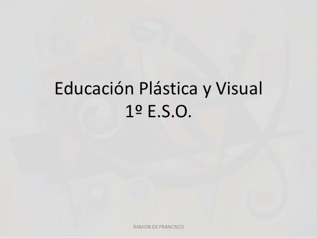 Educación Plástica y Visual  1º E.S.O.  RAMON DE FRANCISCO