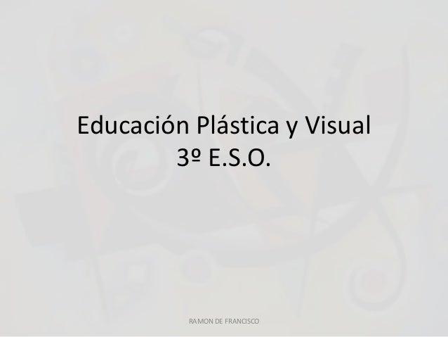 Educación Plástica y Visual 3º E.S.O. RAMON DE FRANCISCO