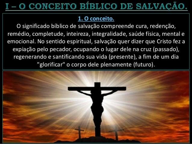 Assim, a salvação só é possível por causa da obra de Cristo consumada na cruz (Hb 2.10). No sentido prático, salvação sign...