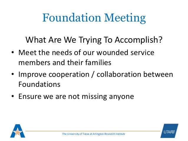 The University of Texas at Arlington Research Institute Foundation Meeting What Are We Trying To Accomplish? • Meet the ne...