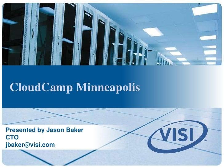 CloudCamp Minneapolis   Presented by Jason Baker CTO jbaker@visi.com