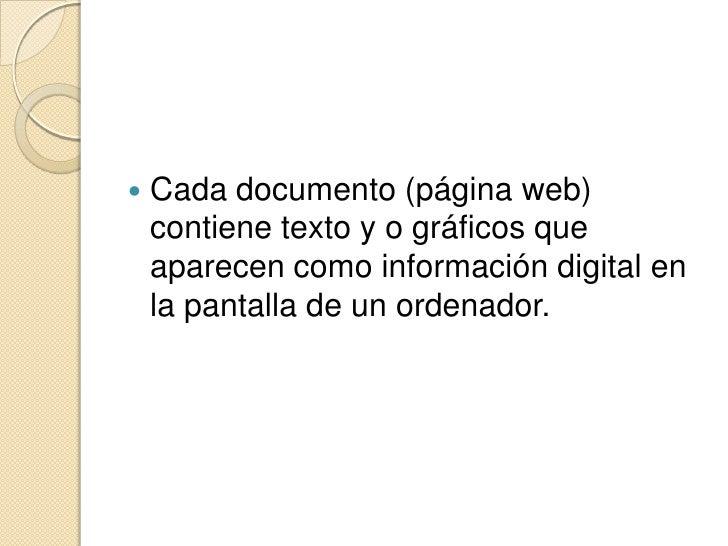 Cada documento (página web) contiene texto y o gráficos que aparecen como información digital en la pantalla de un ordenad...