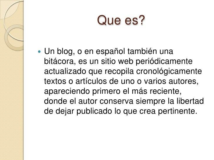 Que es?<br />Un blog, o en español también una bitácora, es un sitio web periódicamente actualizado que recopila cronológi...