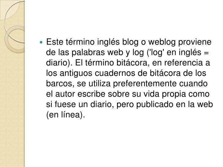 Este término inglés blog o weblog proviene de las palabras web y log ('log' en inglés = diario). El término bitá...