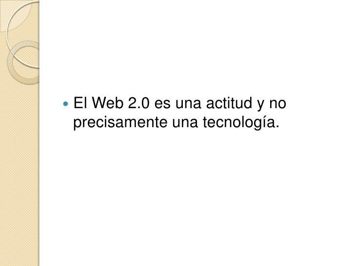 El Web 2.0 es una actitud y no precisamente una tecnología.<br />