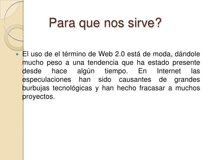 Para que nos sirve?<br />El uso de el término de Web 2.0 está de moda, dándole mucho peso a una tendencia que ha estado pr...