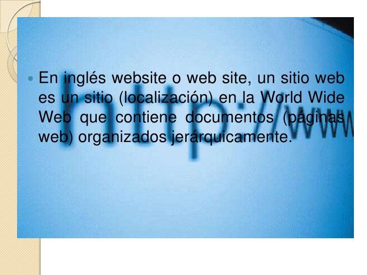 En inglés website o web site, un sitio web es un sitio (localización) en la World Wide Web que contiene documentos (página...