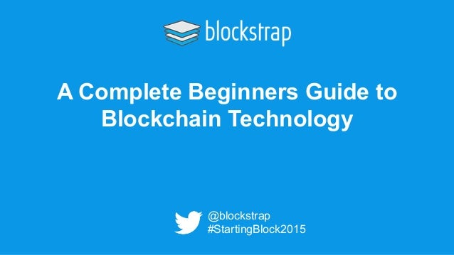 A Complete Beginners Guide to Blockchain Technology @blockstrap #StartingBlock2015