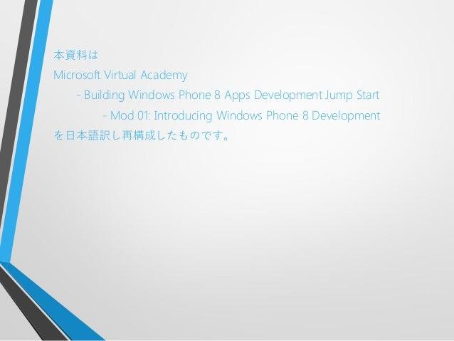 本資料はMicrosoft Virtual Academy- Building Windows Phone 8 Apps Development Jump Start- Mod 01: Introducing Windows Phone 8 D...