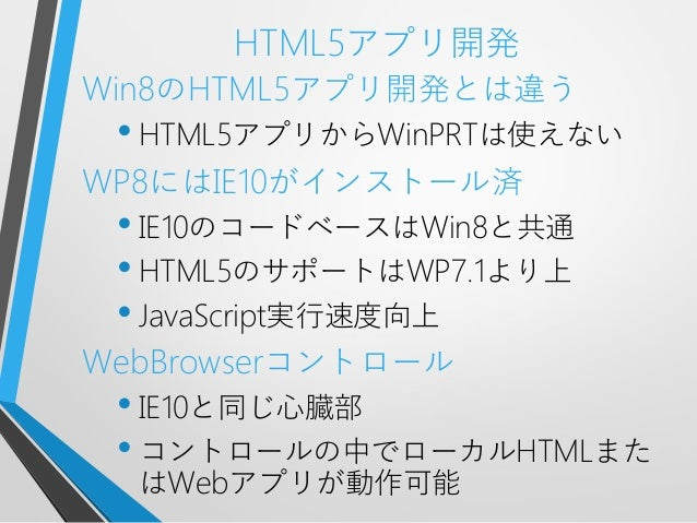 HTML5アプリ開発Win8のHTML5アプリ開発とは違う• HTML5アプリからWinPRTは使えないWP8にはIE10がインストール済• IE10のコードベースはWin8と共通• HTML5のサポートはWP7.1より上• JavaScrip...