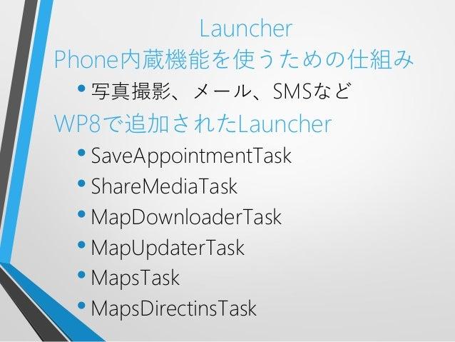 LauncherPhone内蔵機能を使うための仕組み•写真撮影、メール、SMSなどWP8で追加されたLauncher•SaveAppointmentTask•ShareMediaTask•MapDownloaderTask•MapUpdater...