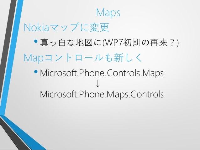 MapsNokiaマップに変更•真っ白な地図に(WP7初期の再来?)Mapコントロールも新しく•Microsoft.Phone.Controls.Maps↓Microsoft.Phone.Maps.Controls