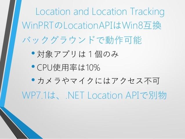 Location and Location TrackingWinPRTのLocationAPIはWin8互換バックグラウンドで動作可能•対象アプリは1個のみ•CPU使用率は10%•カメラやマイクにはアクセス不可WP7.1は、.NET Loca...
