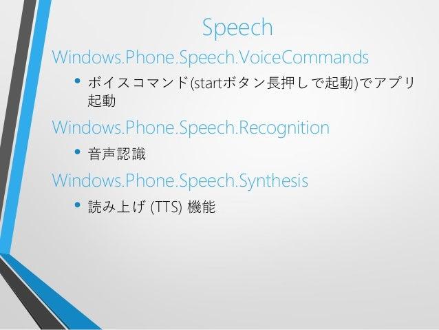 SpeechWindows.Phone.Speech.VoiceCommands• ボイスコマンド(startボタン長押しで起動)でアプリ起動Windows.Phone.Speech.Recognition• 音声認識Windows.Phone...