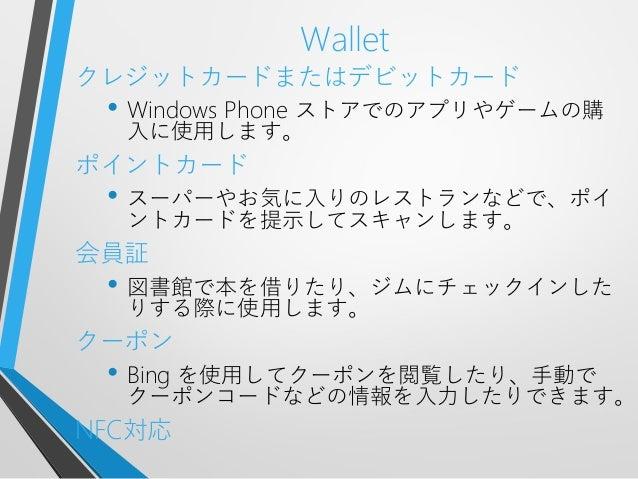 Walletクレジットカードまたはデビットカード• Windows Phone ストアでのアプリやゲームの購入に使用します。ポイントカード• スーパーやお気に入りのレストランなどで、ポイントカードを提示してスキャンします。会員証• 図書館で本を...