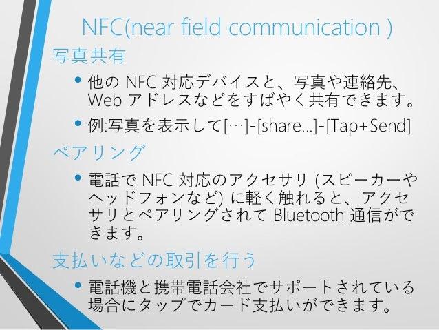 NFC(near field communication )写真共有• 他の NFC 対応デバイスと、写真や連絡先、Web アドレスなどをすばやく共有できます。• 例:写真を表示して[…]-[share...]-[Tap+Send]ペアリング•...
