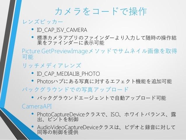 カメラをコードで操作レンズピッカー• ID_CAP_ISV_CAMERA• 標準カメラアプリのファインダーより入力して随時の操作結果をファインダーに表示可能Picture.GetPreviewImageメソッドでサムネイル画像を取得可能リッチメ...