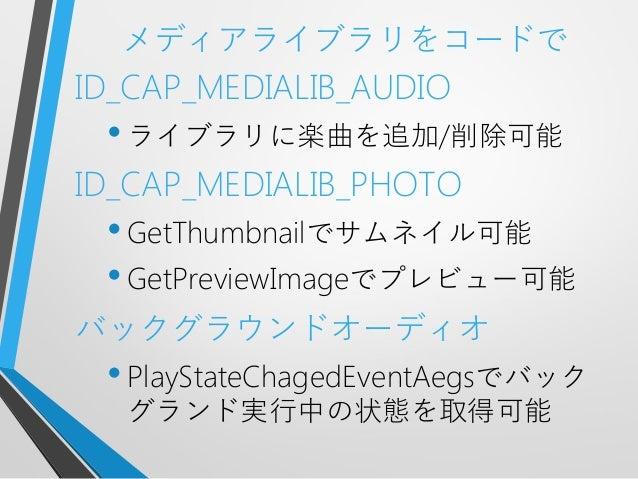 メディアライブラリをコードでID_CAP_MEDIALIB_AUDIO•ライブラリに楽曲を追加/削除可能ID_CAP_MEDIALIB_PHOTO•GetThumbnailでサムネイル可能•GetPreviewImageでプレビュー可能バックグ...
