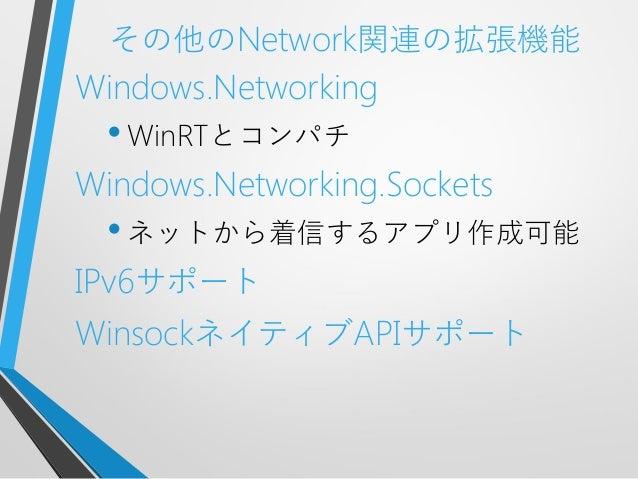 その他のNetwork関連の拡張機能Windows.Networking•WinRTとコンパチWindows.Networking.Sockets•ネットから着信するアプリ作成可能IPv6サポートWinsockネイティブAPIサポート