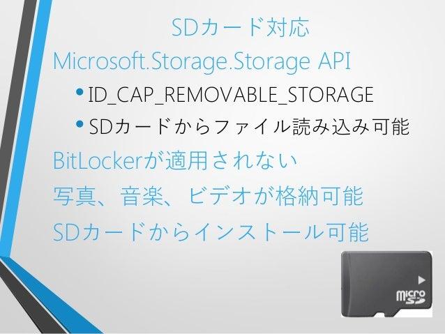 SDカード対応Microsoft.Storage.Storage API•ID_CAP_REMOVABLE_STORAGE•SDカードからファイル読み込み可能BitLockerが適用されない写真、音楽、ビデオが格納可能SDカードからインストール可能