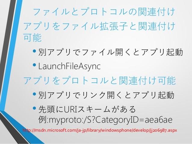 ファイルとプロトコルの関連付けアプリをファイル拡張子と関連付け可能•別アプリでファイル開くとアプリ起動•LaunchFileAsyncアプリをプロトコルと関連付け可能•別アプリでリンク開くとアプリ起動•先頭にURIスキームがある例:myprot...