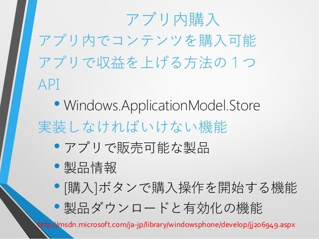 アプリ内購入アプリ内でコンテンツを購入可能アプリで収益を上げる方法の1つAPI• Windows.ApplicationModel.Store実装しなければいけない機能• アプリで販売可能な製品• 製品情報• [購入]ボタンで購入操作を開始する...