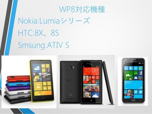 WP8対応機種Nokia:LumiaシリーズHTC:8X、8SSmsung:ATIV S