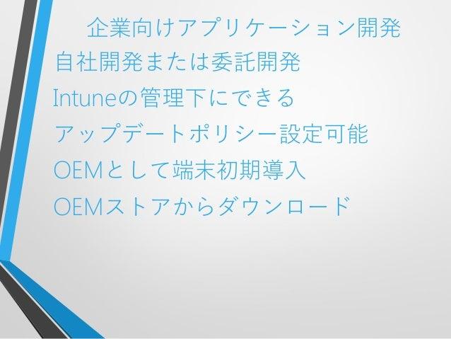 企業向けアプリケーション開発自社開発または委託開発Intuneの管理下にできるアップデートポリシー設定可能OEMとして端末初期導入OEMストアからダウンロード