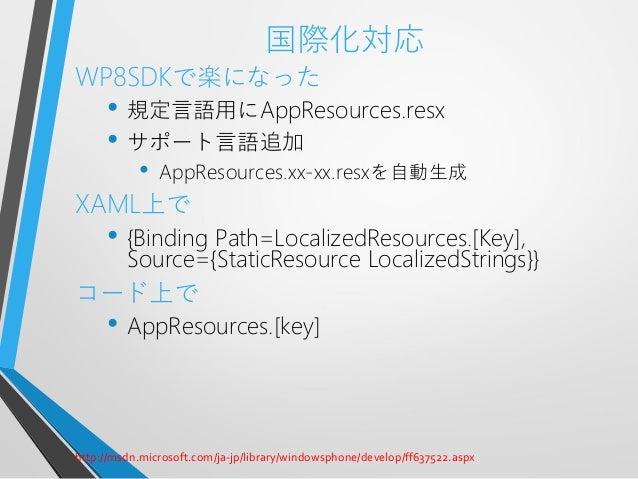 国際化対応WP8SDKで楽になった• 規定言語用にAppResources.resx• サポート言語追加• AppResources.xx-xx.resxを自動生成XAML上で• {Binding Path=LocalizedResources...