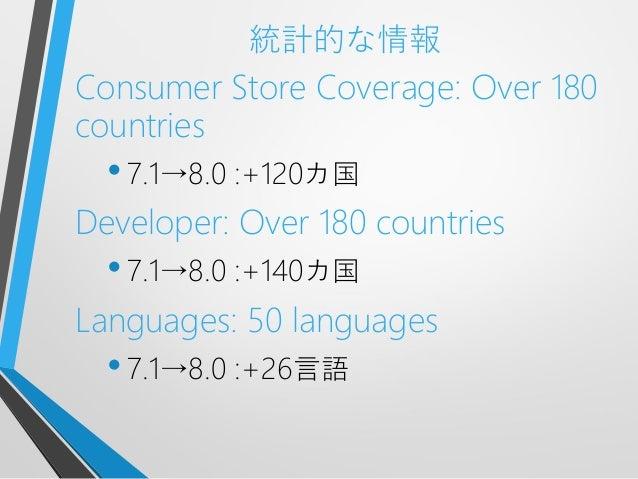 統計的な情報Consumer Store Coverage: Over 180countries•7.1→8.0 :+120カ国Developer: Over 180 countries•7.1→8.0 :+140カ国Languages: 50...