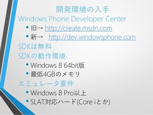 開発環境の入手Windows Phone Developer Center• 旧→ http://create.msdn.com• 新→ http://dev.windowsphone.comSDKは無料SDKの動作環境• Windows 8 ...