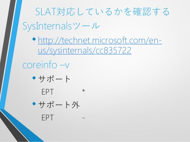 SLAT対応しているかを確認するSysInternalsツール•http://technet.microsoft.com/en-us/sysinternals/cc835722coreinfo –v•サポートEPT *•サポート外EPT -