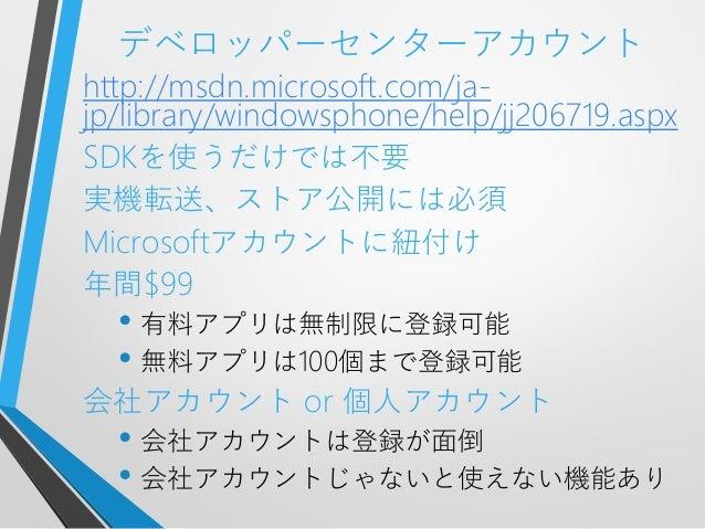 デベロッパーセンターアカウントhttp://msdn.microsoft.com/ja-jp/library/windowsphone/help/jj206719.aspxSDKを使うだけでは不要実機転送、ストア公開には必須Microsoftア...