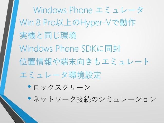 Windows Phone エミュレータWin 8 Pro以上のHyper-Vで動作実機と同じ環境Windows Phone SDKに同封位置情報や端末向きもエミュレートエミュレータ環境設定•ロックスクリーン•ネットワーク接続のシミュレーション